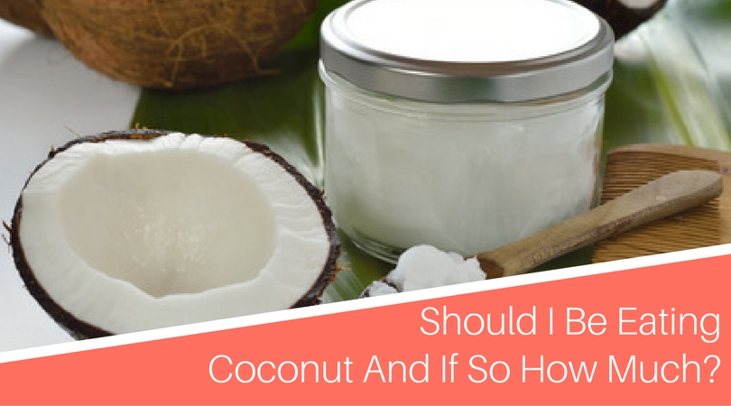 So should I be eating coconut and if so how much?