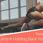 5 Reasons Your Workout Routine Is Holding Back Your Results (And How To Fix It!)