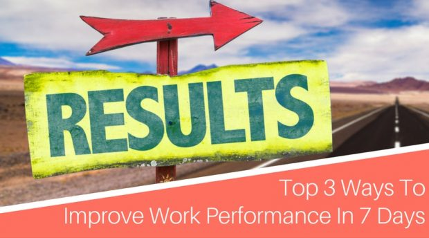 Top 3 Ways To Improve Work Performance In 7 Days